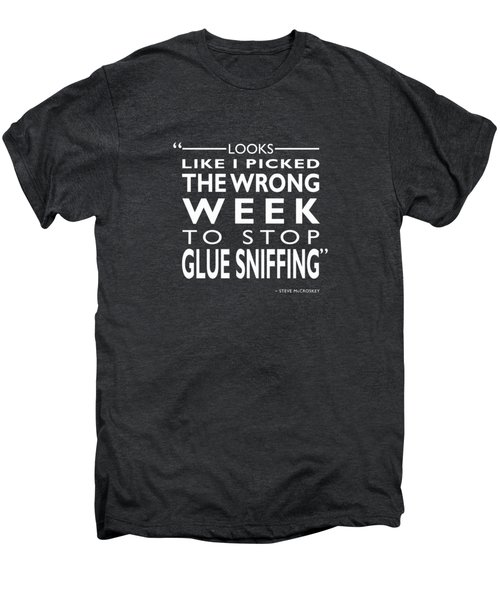 The Wrong Week To Stop Glue Sniffing Men's Premium T-Shirt by Mark Rogan