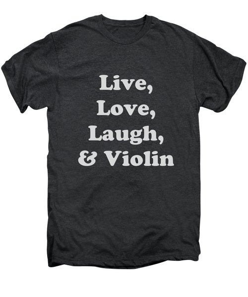 Live Love Laugh And Violin 5612.02 Men's Premium T-Shirt by M K  Miller