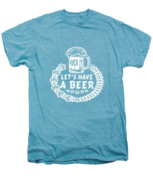 Fuck It Let's Have A Beer Men's Premium T-Shirt by Sophia