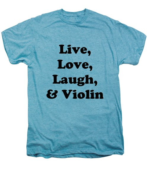 Live Love Laugh And Violin 5613.02 Men's Premium T-Shirt by M K  Miller
