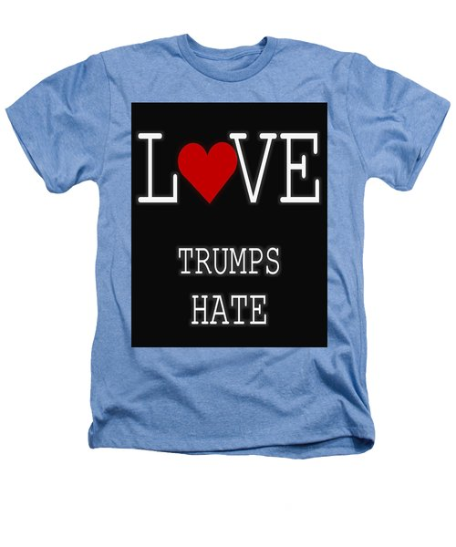 Love Trumps Hate Heathers T-Shirt by Dan Sproul