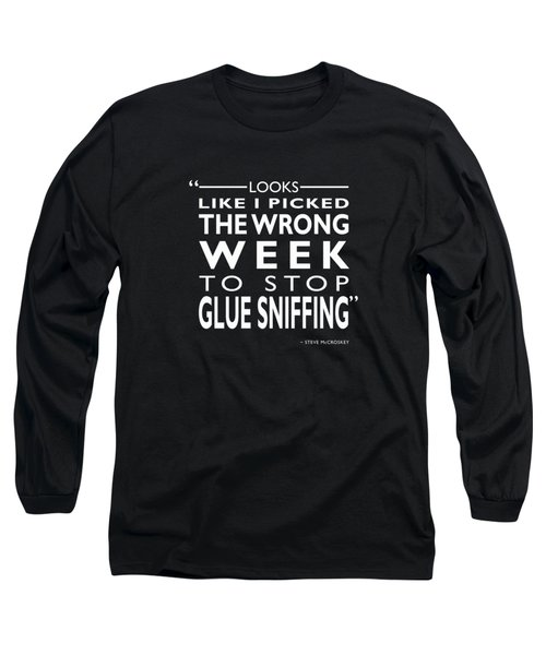 The Wrong Week To Stop Glue Sniffing Long Sleeve T-Shirt by Mark Rogan