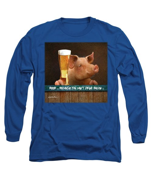 Beer ... Because You Can't Drink Bacon... Long Sleeve T-Shirt by Will Bullas