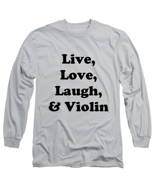 Live Love Laugh And Violin 5613.02 Long Sleeve T-Shirt by M K  Miller