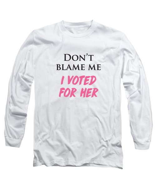 Don't Blame Me I Voted For Hillary Long Sleeve T-Shirt by Heidi Hermes
