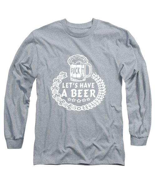 Fuck It Let's Have A Beer Long Sleeve T-Shirt by Sophia