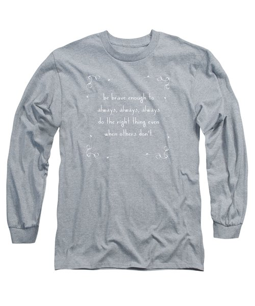 Be Brave Enough To Do The Right Thing Long Sleeve T-Shirt by Liesl Marelli