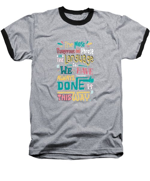 The Most Dangerous Phrase In The Language Is We Have Always Done It This Way Quotes Poster Baseball T-Shirt by Lab No 4