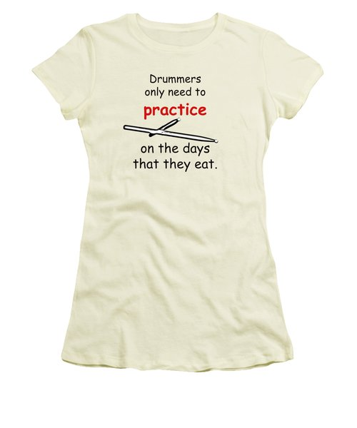 Drummers Practice When The Eat Women's T-Shirt (Junior Cut) by M K  Miller