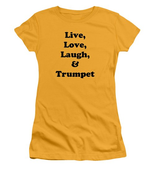 Live Love Laugh And Trumpet 5605.02 Women's T-Shirt (Junior Cut) by M K  Miller