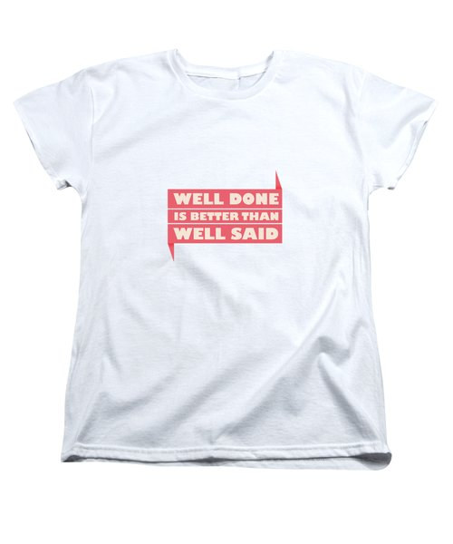 Well Done Is Better Than Well Said -  Benjamin Franklin Inspirational Quotes Poster Women's T-Shirt (Standard Cut) by Lab No 4 - The Quotography Department