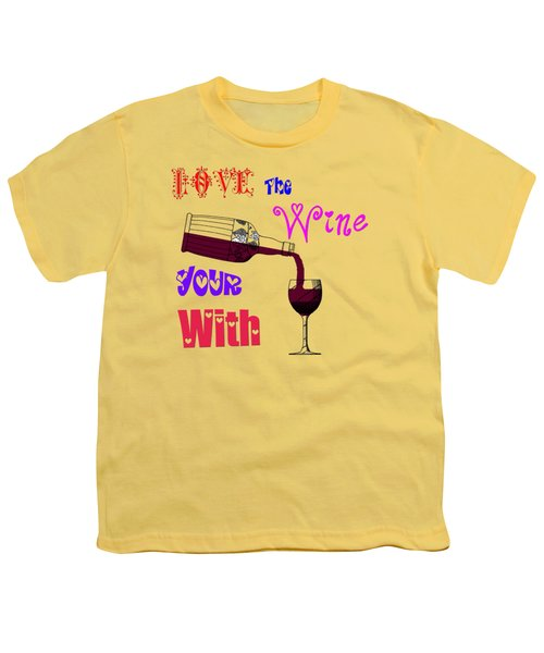 Love The Wine Your With Youth T-Shirt by Bill Cannon