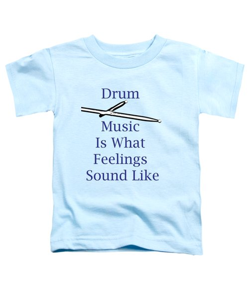 Drum Is What Feelings Sound Like 5578.02 Toddler T-Shirt by M K  Miller