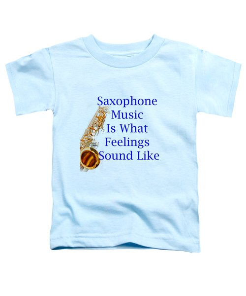 Saxophone Is What Feelings Sound Like 5580.02 Toddler T-Shirt by M K  Miller