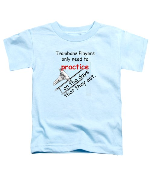 Trombones Practice When They Eat Toddler T-Shirt by M K  Miller
