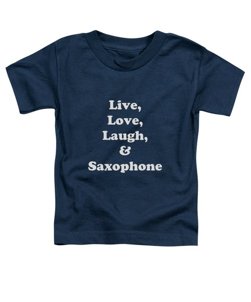 Live Love Laugh And Saxophone 5599.02 Toddler T-Shirt by M K  Miller