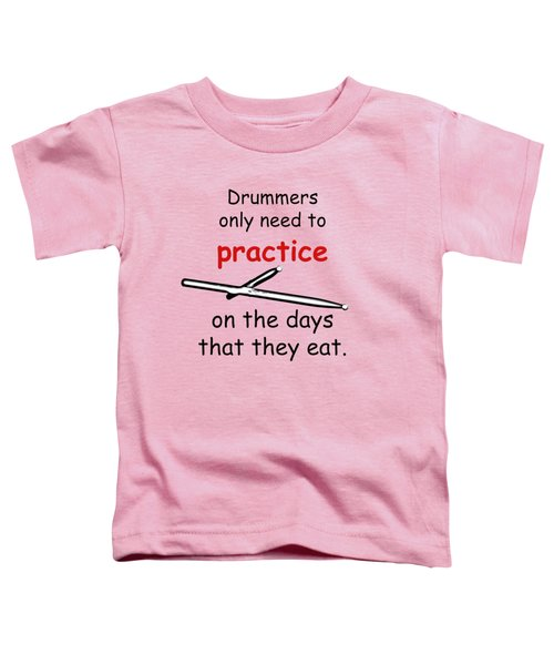 Drummers Practice When The Eat Toddler T-Shirt by M K  Miller