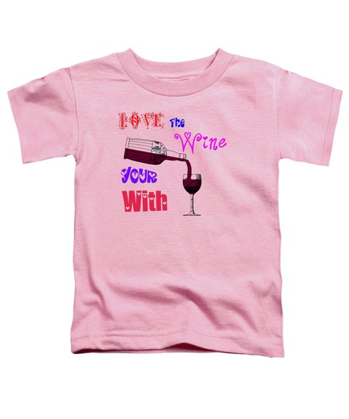 Love The Wine Your With Toddler T-Shirt by Bill Cannon