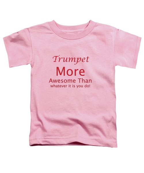 Trumpets More Awesome Than You 5556.02 Toddler T-Shirt by M K  Miller
