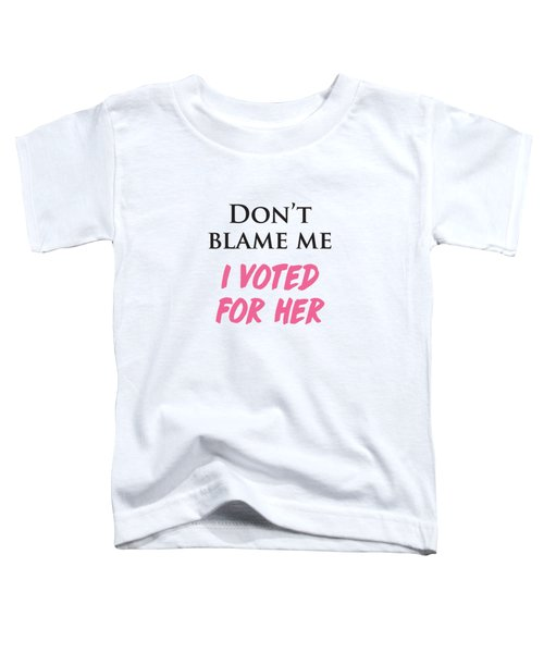 Don't Blame Me I Voted For Hillary Toddler T-Shirt by Heidi Hermes