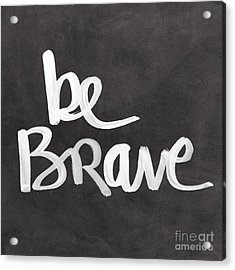 Be Brave Acrylic Print by Linda Woods