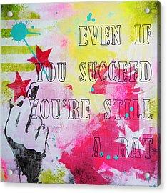 Even If You Succeed You're Still A Rat Acrylic Print by Bitten Kari