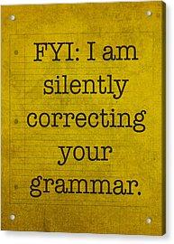 Fyi I Am Silently Correcting Your Grammar Acrylic Print by Design Turnpike