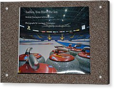 Ladies You Have The Ice - The 2009 Scotties Tournament Of Hearts Acrylic Print by Lawrence Christopher