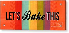 Let's Bake This Acrylic Print by Linda Woods