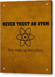 Never Trust An Atom They Make Up Everything Humor Art Acrylic Print by Design Turnpike