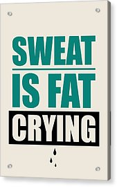Sweat Is Fat Crying Gym Motivational Quotes Poster Acrylic Print by Lab No 4 - The Quotography Department