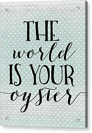 The World Is Your Oyster Acrylic Print by Tara Moss