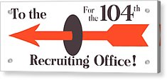 To The Recruiting Office For The 104th Acrylic Print by War Is Hell Store