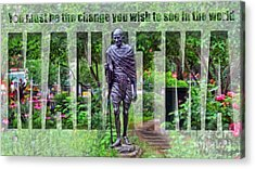 You Must Be The Change You Wish To See In The World Acrylic Print by Nishanth Gopinathan