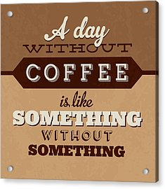 A Day Without Coffee Acrylic Print by Naxart Studio