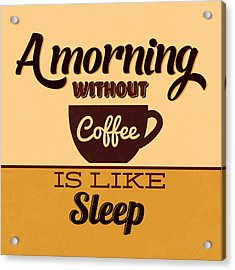 A Morning Without Coffee Is Like Sleep Acrylic Print by Naxart Studio