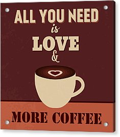 All You Need Is Love And More Coffee Acrylic Print by Naxart Studio