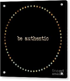 Be Authentic Acrylic Print by Liesl Marelli