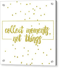 Collect Moments, Not Things Acrylic Print by Marisa Lerin