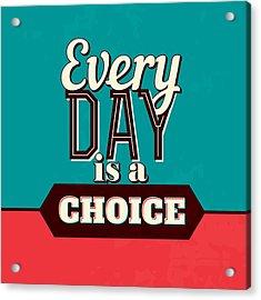 Every Day Is A Choice Acrylic Print by Naxart Studio