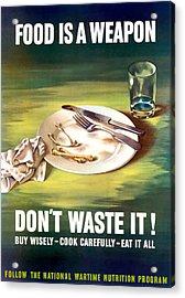 Food Is A Weapon -- Ww2 Propaganda Acrylic Print by War Is Hell Store
