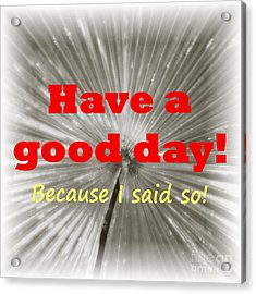 Have A Good Day- It's An Order Acrylic Print by Barbie Corbett-Newmin