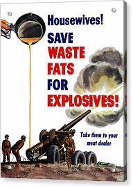 Housewives - Save Waste Fats For Explosives Acrylic Print by War Is Hell Store