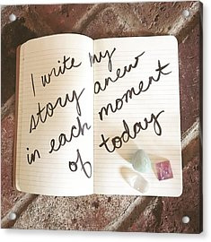 I Write My Story Anew In Each Moment Of Today Acrylic Print by Tiny Affirmations