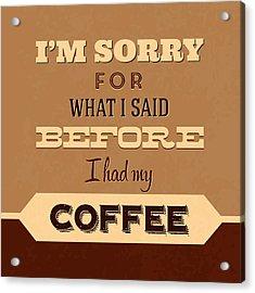 I'm Sorry For What I Said Before Coffee Acrylic Print by Naxart Studio