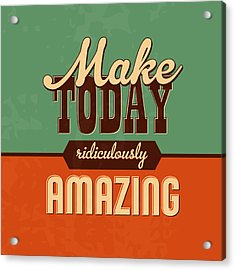 Make Today Ridiculously Amazing Acrylic Print by Naxart Studio