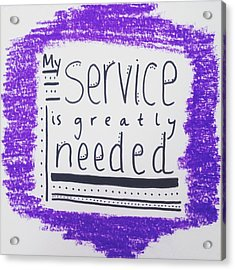 My Service Is Greatly Needed Acrylic Print by Tiny Affirmations