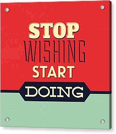 Stop Wishing Start Doing Acrylic Print by Naxart Studio