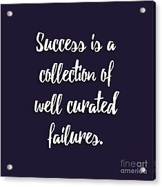 Success Is A Collection Of Well Curated Failures Acrylic Print by Liesl Marelli