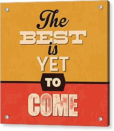 The Best Is Yet To Come Acrylic Print by Naxart Studio